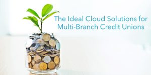 The Ideal Cloud Solutions for Multi Branch Credit Unions